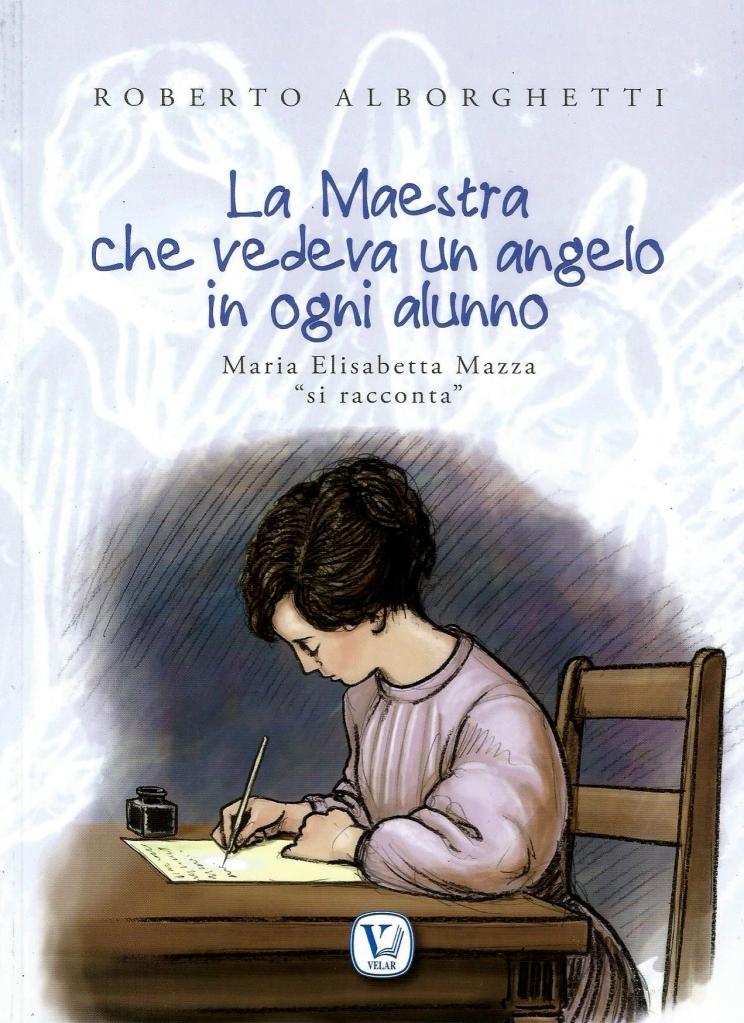 LA MAESTRA CHE VEDEVA UN ANGELO IN OGNI ALUNNO, di ROBERTO ALBORGHETTI, DISEGNI DI MICHELE EYNARD, EDIZIONI VELAR, 2015